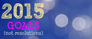 2015 Goals (not resolutions)