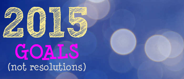 2015 Goals (not resolutions)